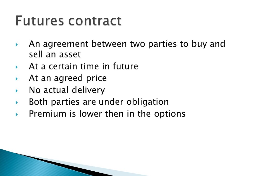 Futures contract An agreement between two parties to buy and sell an asset. At a certain time in future.
