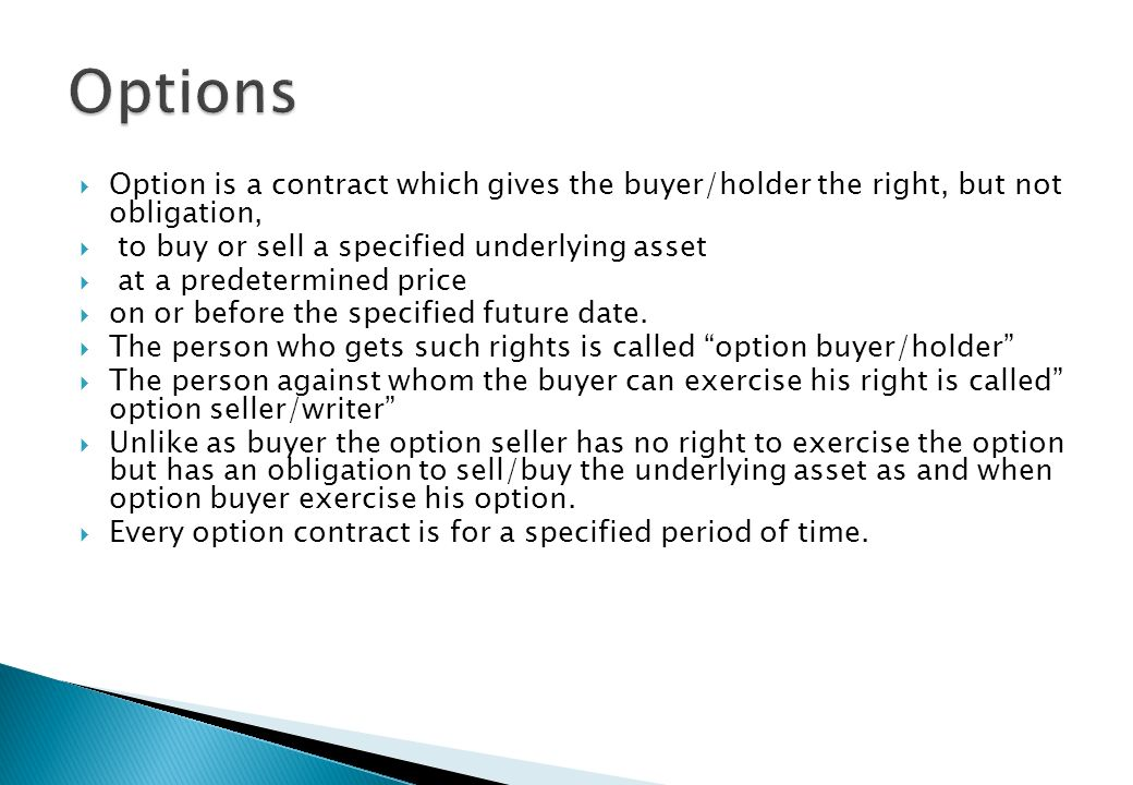 Options Option is a contract which gives the buyer/holder the right, but not obligation, to buy or sell a specified underlying asset.