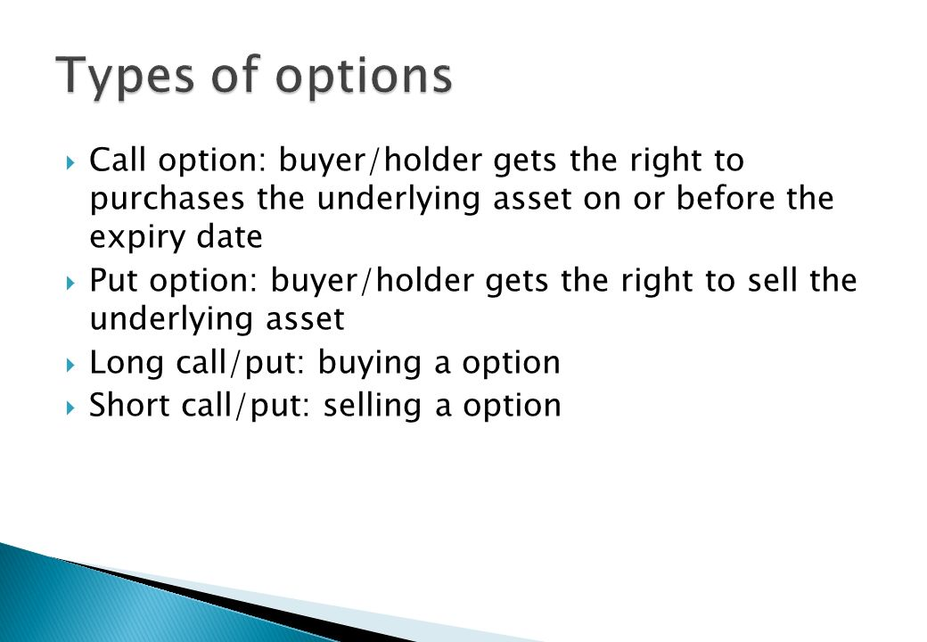Types of options Call option: buyer/holder gets the right to purchases the underlying asset on or before the expiry date.