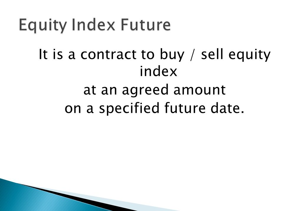 Equity Index Future It is a contract to buy / sell equity index