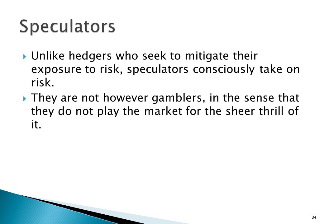 Speculators Unlike hedgers who seek to mitigate their exposure to risk, speculators consciously take on risk.