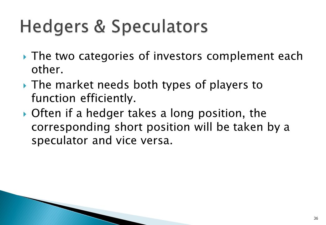 Hedgers & Speculators The two categories of investors complement each other. The market needs both types of players to function efficiently.
