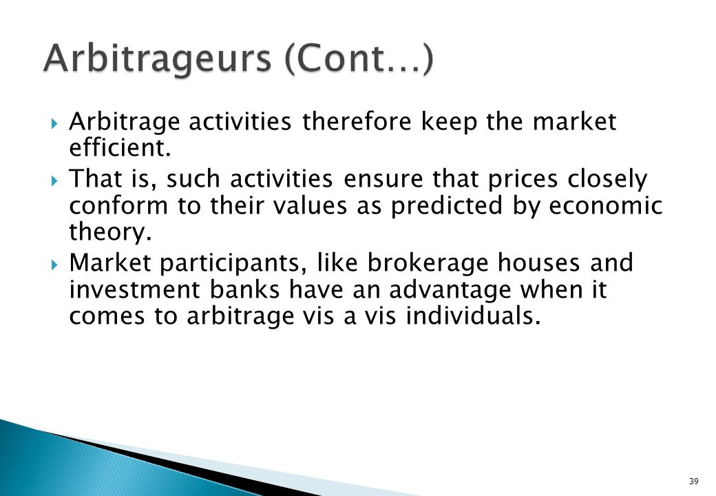 Arbitrageurs (Cont…) Arbitrage activities therefore keep the market efficient.