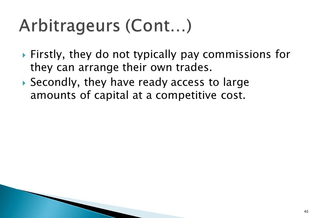 Arbitrageurs (Cont…) Firstly, they do not typically pay commissions for they can arrange their own trades.