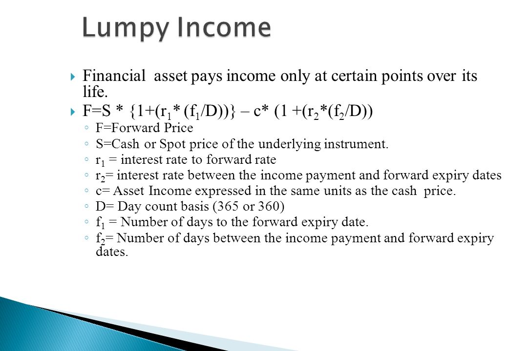 Lumpy Income Financial asset pays income only at certain points over its life. F=S * {1+(r1* (f1/D))} – c* (1 +(r2*(f2/D))