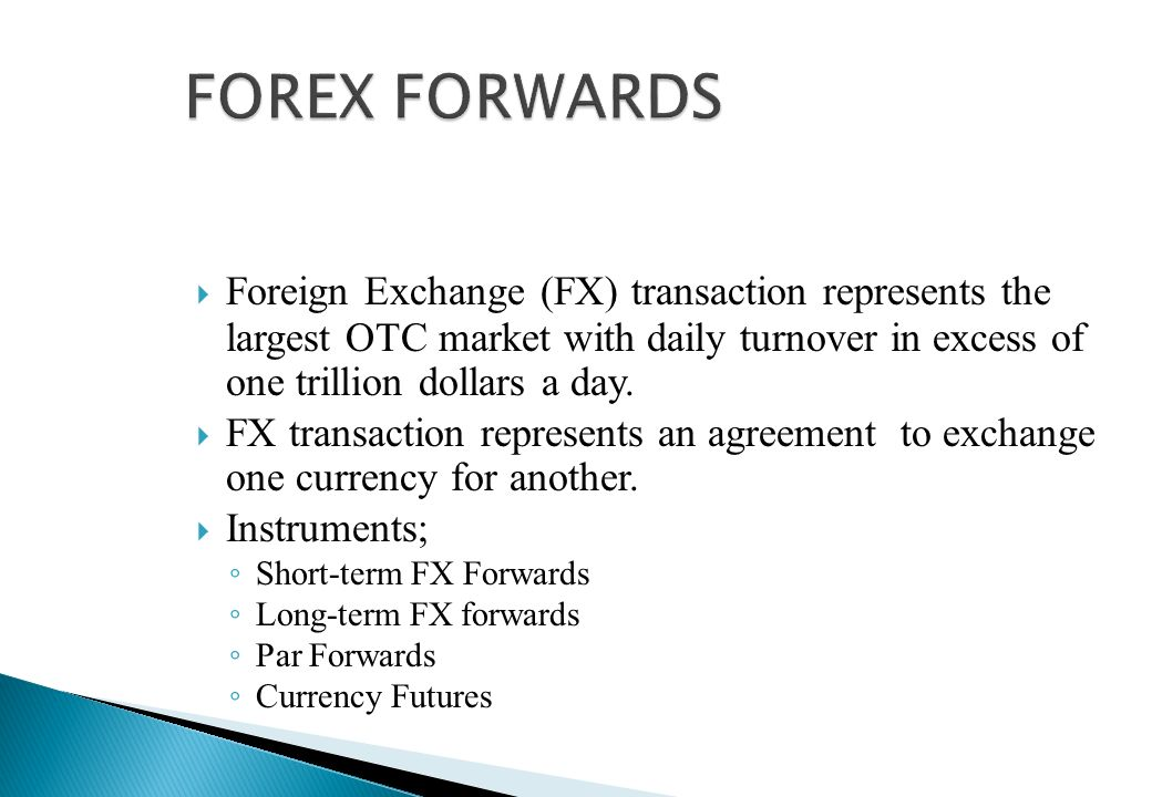 FOREX FORWARDS Foreign Exchange (FX) transaction represents the largest OTC market with daily turnover in excess of one trillion dollars a day.