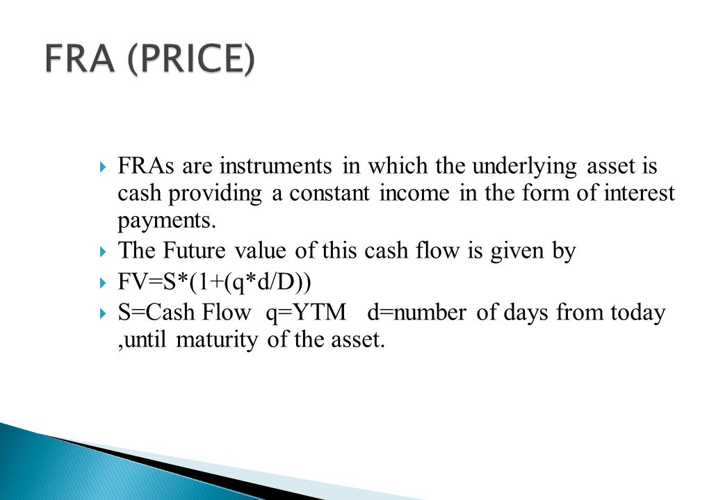 FRA (PRICE) FRAs are instruments in which the underlying asset is cash providing a constant income in the form of interest payments.
