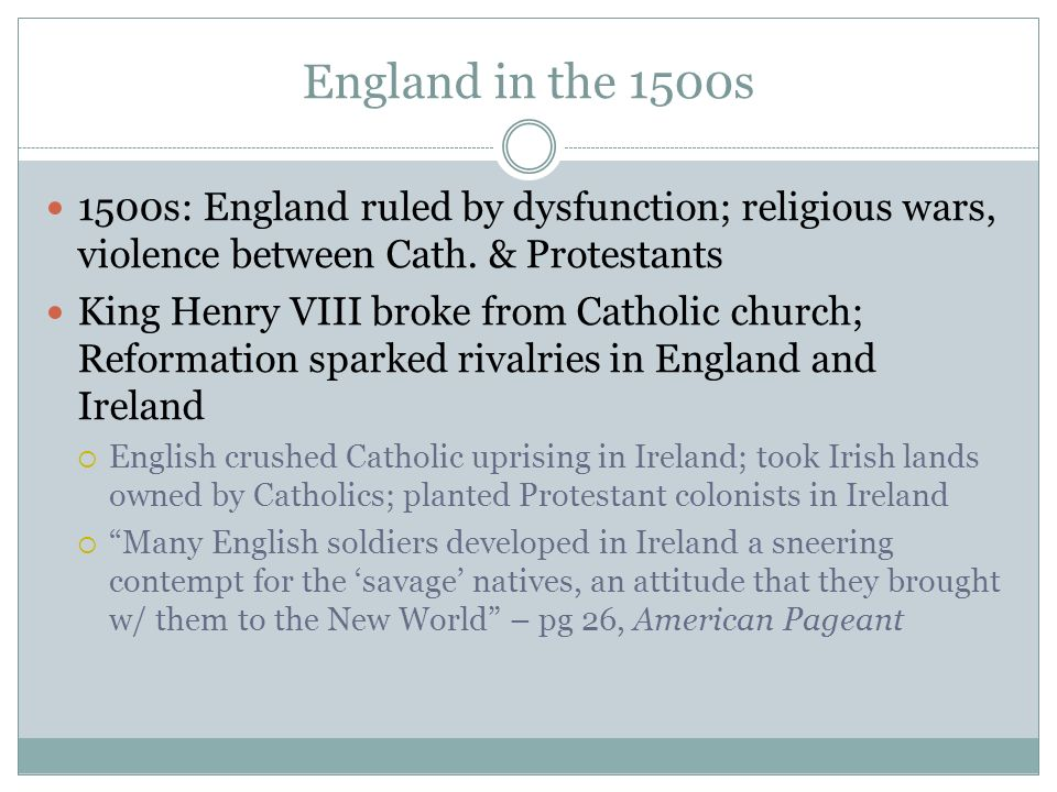 England in the 1500s 1500s: England ruled by dysfunction; religious wars, violence between Cath. & Protestants.