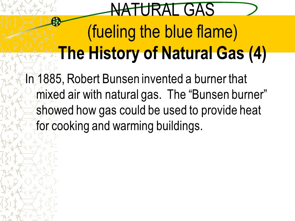 NATURAL GAS (fueling the blue flame) The History of Natural Gas (4)