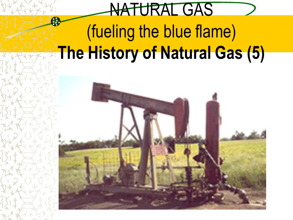 NATURAL GAS (fueling the blue flame) The History of Natural Gas (5)