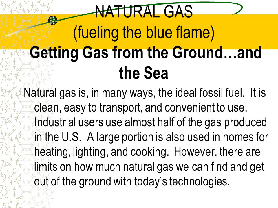 NATURAL GAS (fueling the blue flame) Getting Gas from the Ground…and the Sea