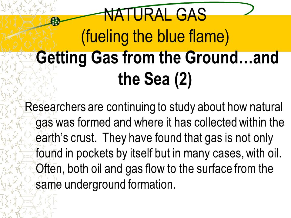 NATURAL GAS (fueling the blue flame) Getting Gas from the Ground…and the Sea (2)