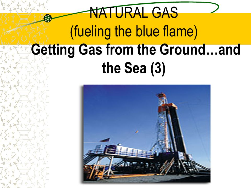 NATURAL GAS (fueling the blue flame) Getting Gas from the Ground…and the Sea (3)