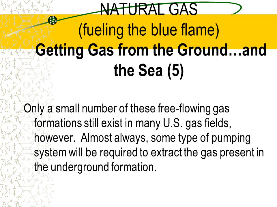 NATURAL GAS (fueling the blue flame) Getting Gas from the Ground…and the Sea (5)