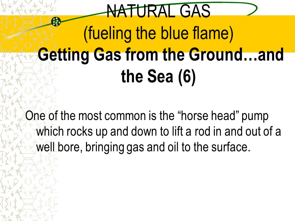 NATURAL GAS (fueling the blue flame) Getting Gas from the Ground…and the Sea (6)