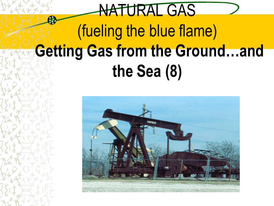 NATURAL GAS (fueling the blue flame) Getting Gas from the Ground…and the Sea (8)