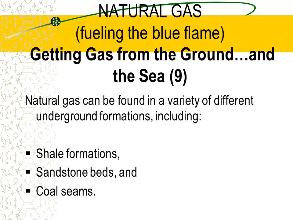 NATURAL GAS (fueling the blue flame) Getting Gas from the Ground…and the Sea (9)