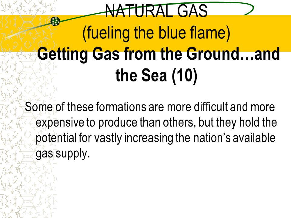 NATURAL GAS (fueling the blue flame) Getting Gas from the Ground…and the Sea (10)