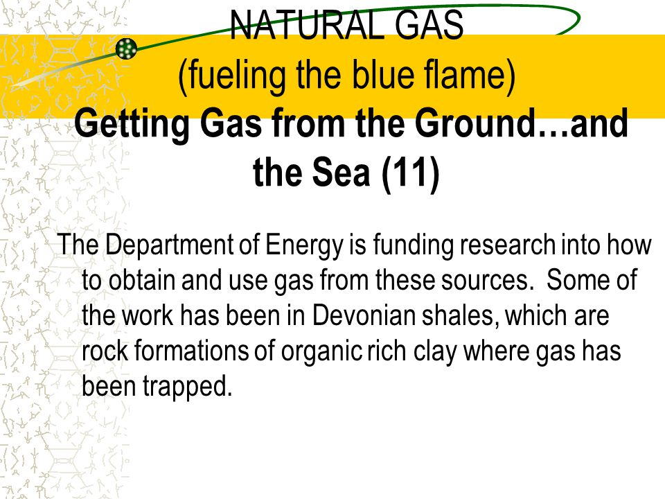 NATURAL GAS (fueling the blue flame) Getting Gas from the Ground…and the Sea (11)