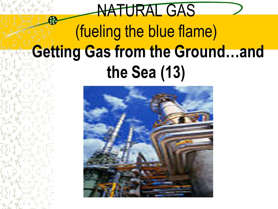 NATURAL GAS (fueling the blue flame) Getting Gas from the Ground…and the Sea (13)