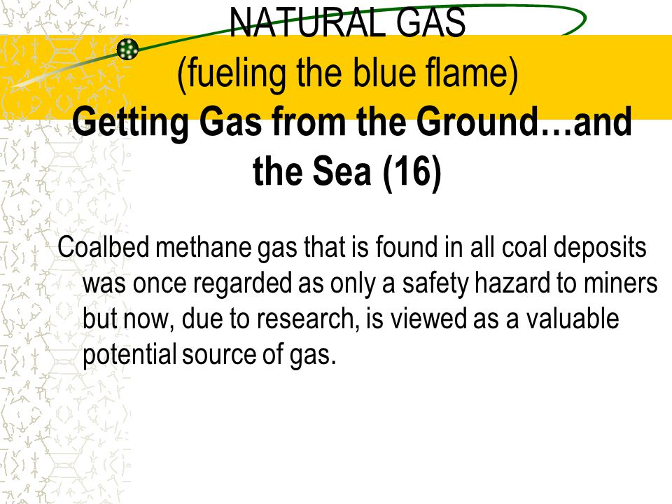 NATURAL GAS (fueling the blue flame) Getting Gas from the Ground…and the Sea (16)