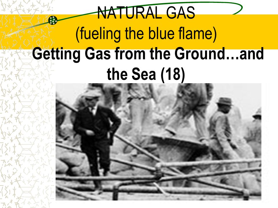 NATURAL GAS (fueling the blue flame) Getting Gas from the Ground…and the Sea (18)