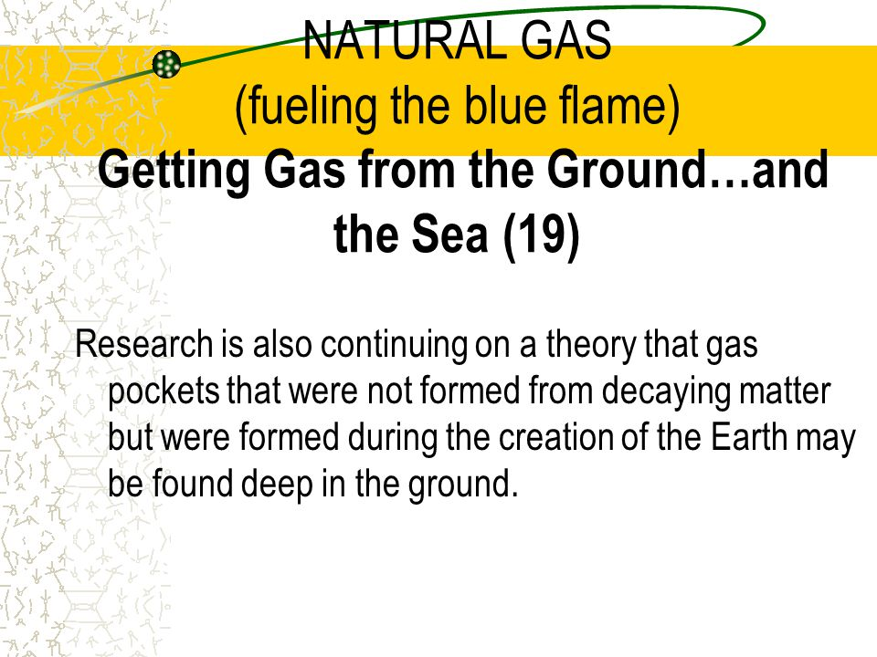 NATURAL GAS (fueling the blue flame) Getting Gas from the Ground…and the Sea (19)