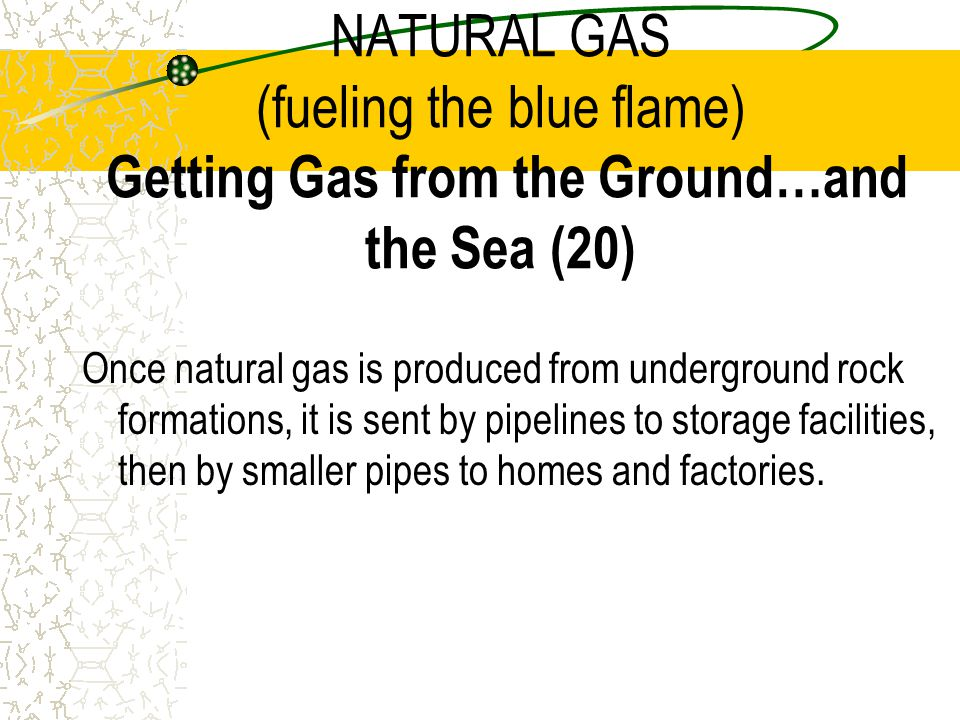 NATURAL GAS (fueling the blue flame) Getting Gas from the Ground…and the Sea (20)