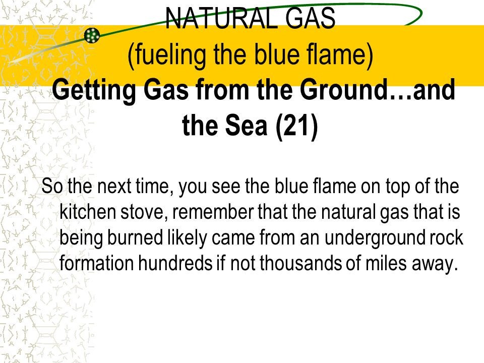 NATURAL GAS (fueling the blue flame) Getting Gas from the Ground…and the Sea (21)
