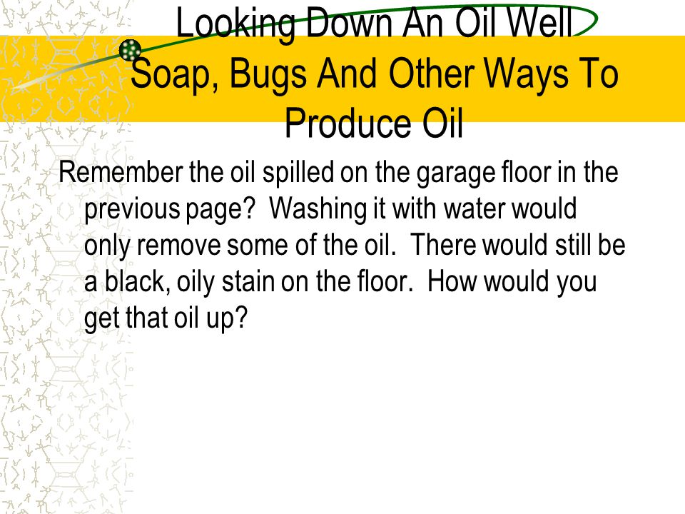 Looking Down An Oil Well Soap, Bugs And Other Ways To Produce Oil