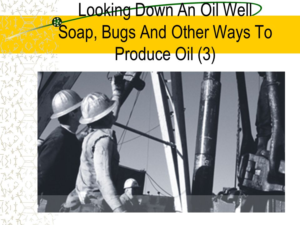 Looking Down An Oil Well Soap, Bugs And Other Ways To Produce Oil (3)