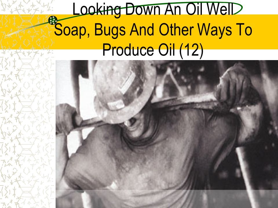 Looking Down An Oil Well Soap, Bugs And Other Ways To Produce Oil (12)