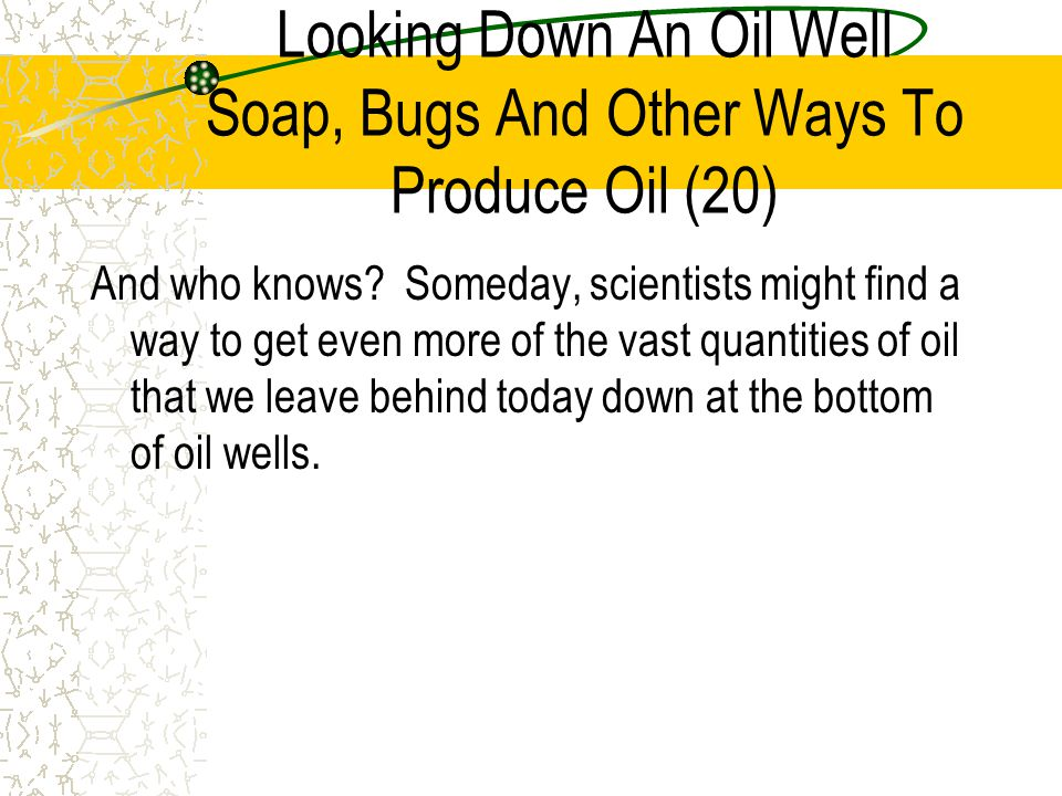 Looking Down An Oil Well Soap, Bugs And Other Ways To Produce Oil (20)