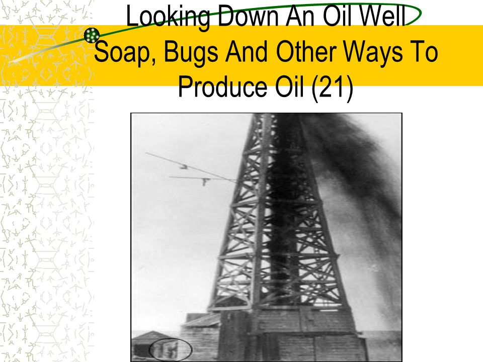 Looking Down An Oil Well Soap, Bugs And Other Ways To Produce Oil (21)