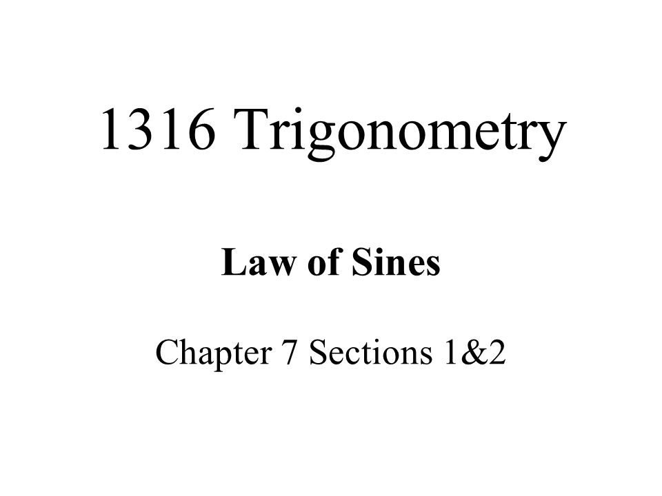 1316 Trigonometry Law of Sines Chapter 7 Sections 1&2