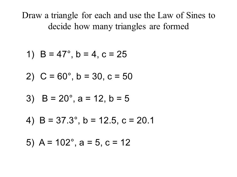 Draw a triangle for each and use the Law of Sines to decide how many triangles are formed