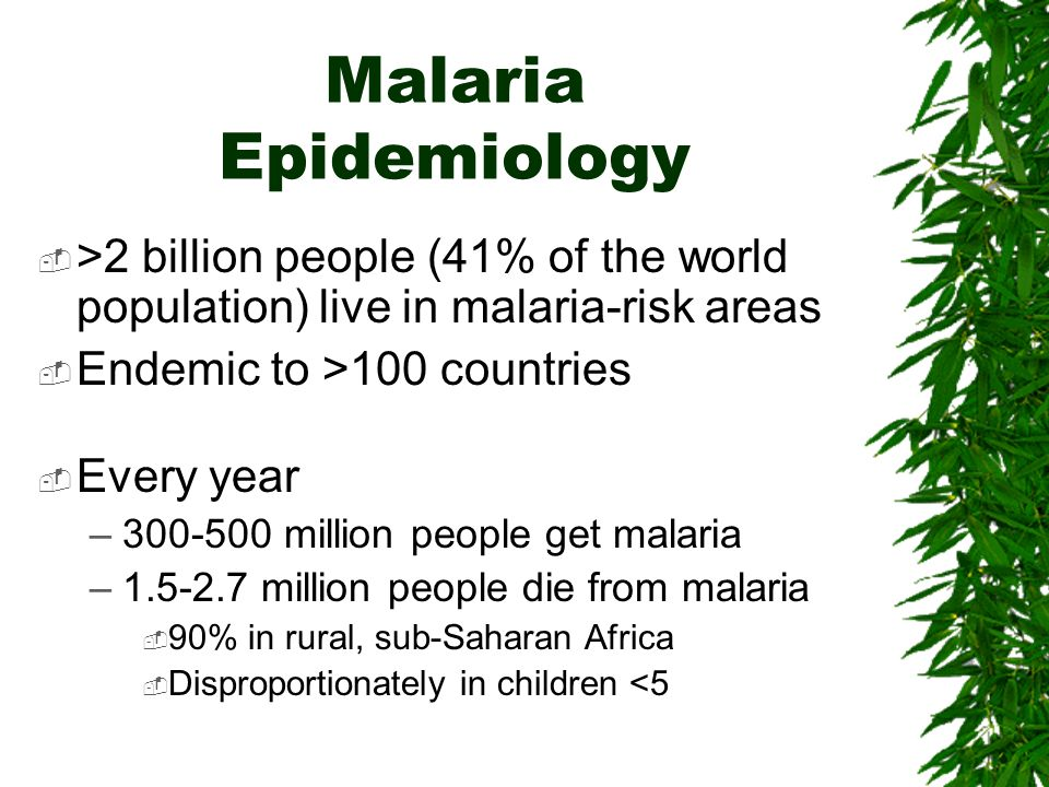 Malaria Epidemiology >2 billion people (41% of the world population) live in malaria-risk areas. Endemic to >100 countries.