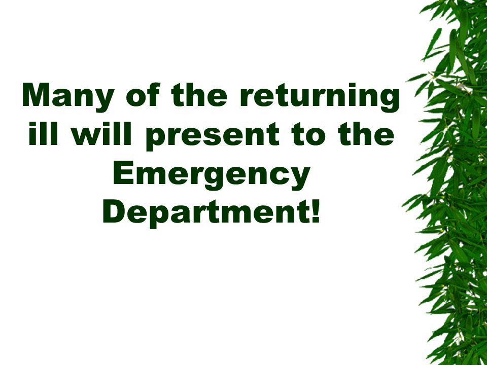 Many of the returning ill will present to the Emergency Department!