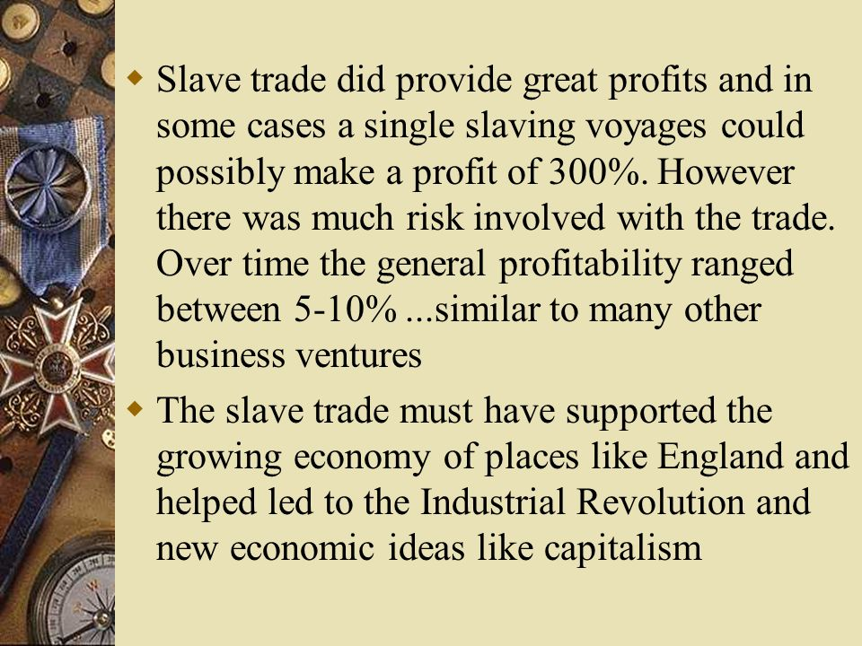 Slave trade did provide great profits and in some cases a single slaving voyages could possibly make a profit of 300%. However there was much risk involved with the trade. Over time the general profitability ranged between 5-10% ...similar to many other business ventures
