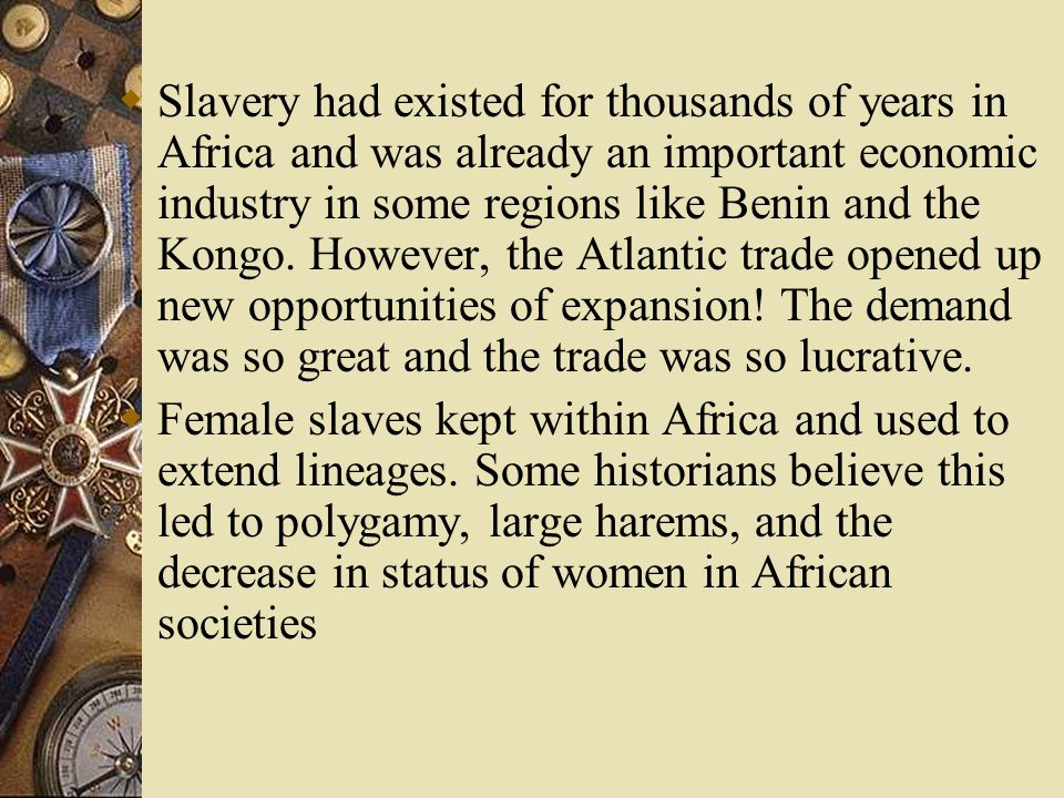 Slavery had existed for thousands of years in Africa and was already an important economic industry in some regions like Benin and the Kongo. However, the Atlantic trade opened up new opportunities of expansion! The demand was so great and the trade was so lucrative.