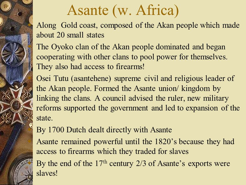 Asante (w. Africa) Along Gold coast, composed of the Akan people which made about 20 small states.