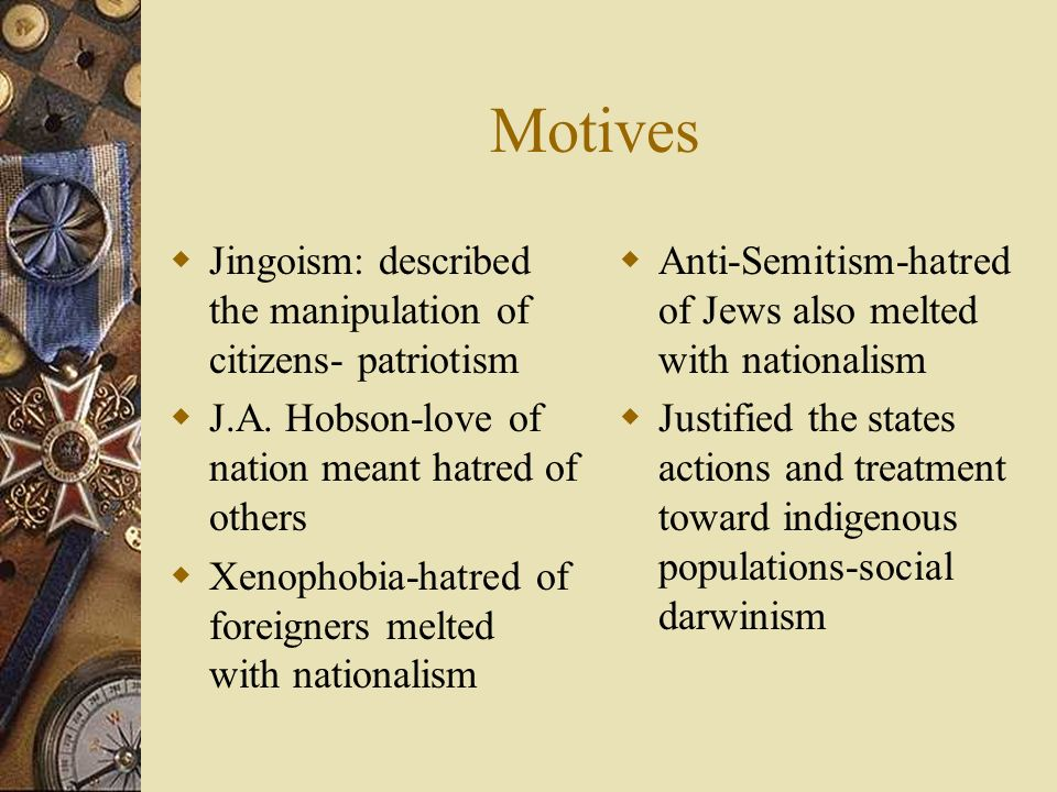 Motives Jingoism: described the manipulation of citizens- patriotism
