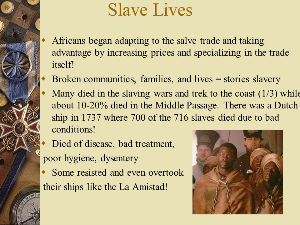 Slave Lives Africans began adapting to the salve trade and taking advantage by increasing prices and specializing in the trade itself!