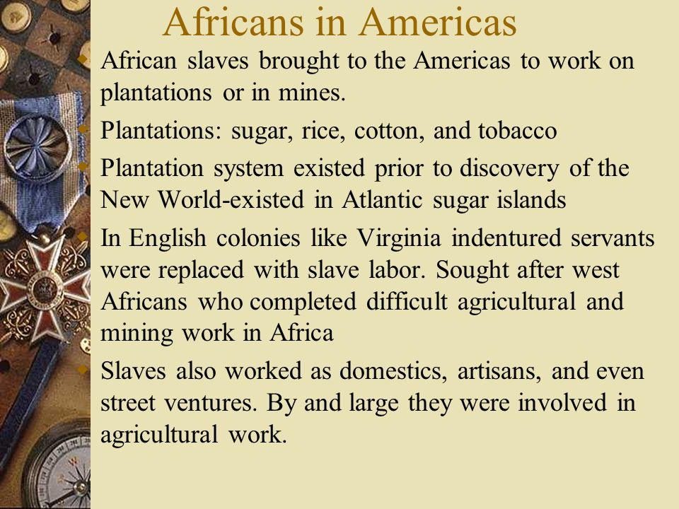 Africans in Americas African slaves brought to the Americas to work on plantations or in mines. Plantations: sugar, rice, cotton, and tobacco.