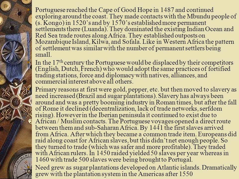 Portuguese reached the Cape of Good Hope in 1487 and continued exploring around the coast. They made contacts with the Mbundu people of (s. Kongo) in 1520's and by 1570's established more permanent settlements there (Luanda). They dominated the existing Indian Ocean and Red Sea trade routes along Africa. They established outposts on Mozambique Island, Kilwa, and Sofala. Like in Western Africa the pattern of settlement was similar with the number of permanent settlers being small.