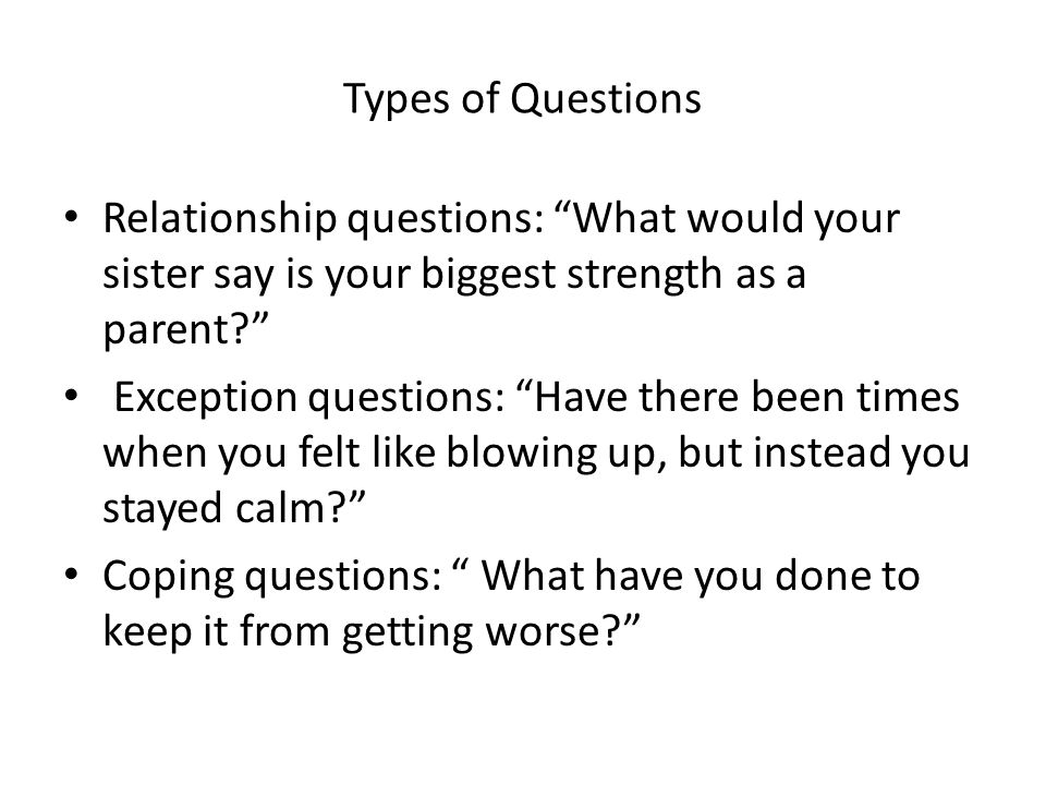 Types of Questions Relationship questions: What would your sister say is your biggest strength as a parent