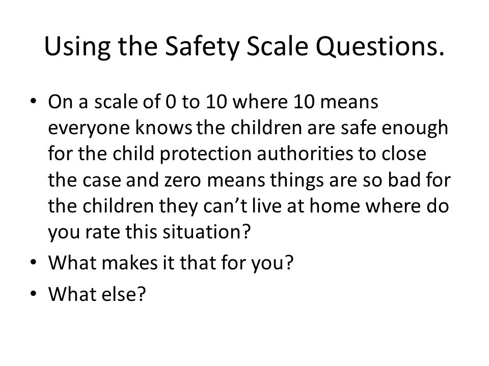 Using the Safety Scale Questions.