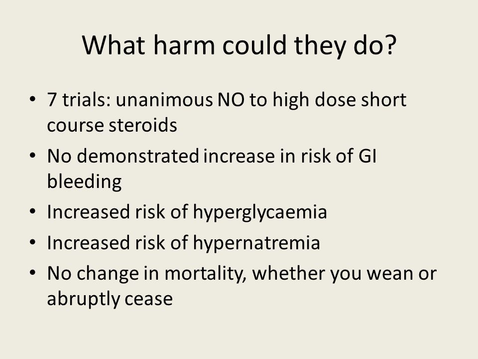 What harm could they do 7 trials: unanimous NO to high dose short course steroids. No demonstrated increase in risk of GI bleeding.