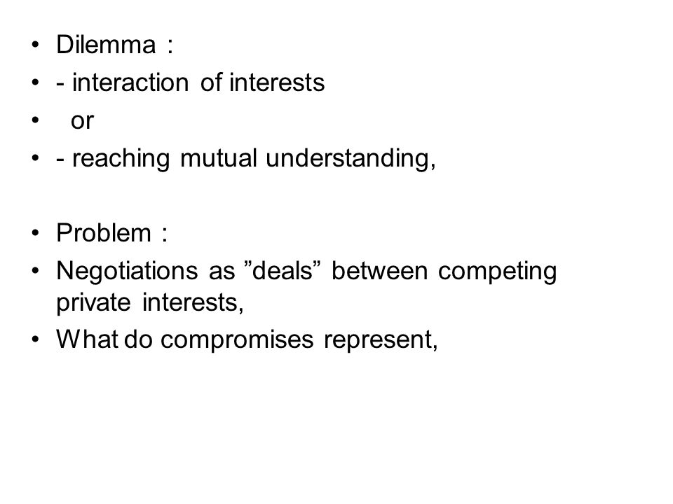 Dilemma : - interaction of interests. or. - reaching mutual understanding, Problem : Negotiations as deals between competing private interests,