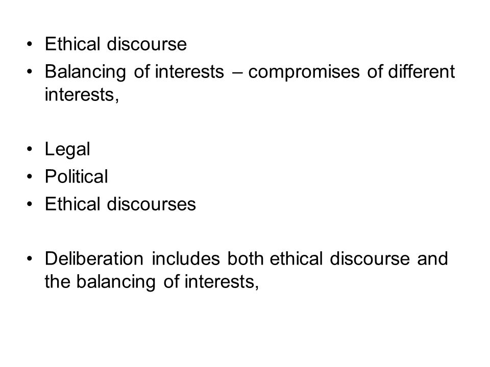 Ethical discourse Balancing of interests – compromises of different interests, Legal. Political. Ethical discourses.